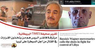 تقرير صحيفة Times البريطانية: مرتزقة فاغنر الروس هم من يتخذون القرارات في القتال من أجل السيطرة على ليبيا